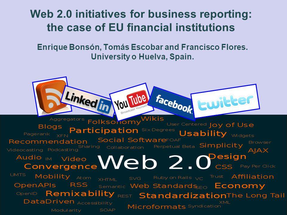 Web 2.0 initiatives for business reporting: the case of EU financial institutions Enrique Bonsón, Tomás Escobar and Francisco Flores. University o Hue