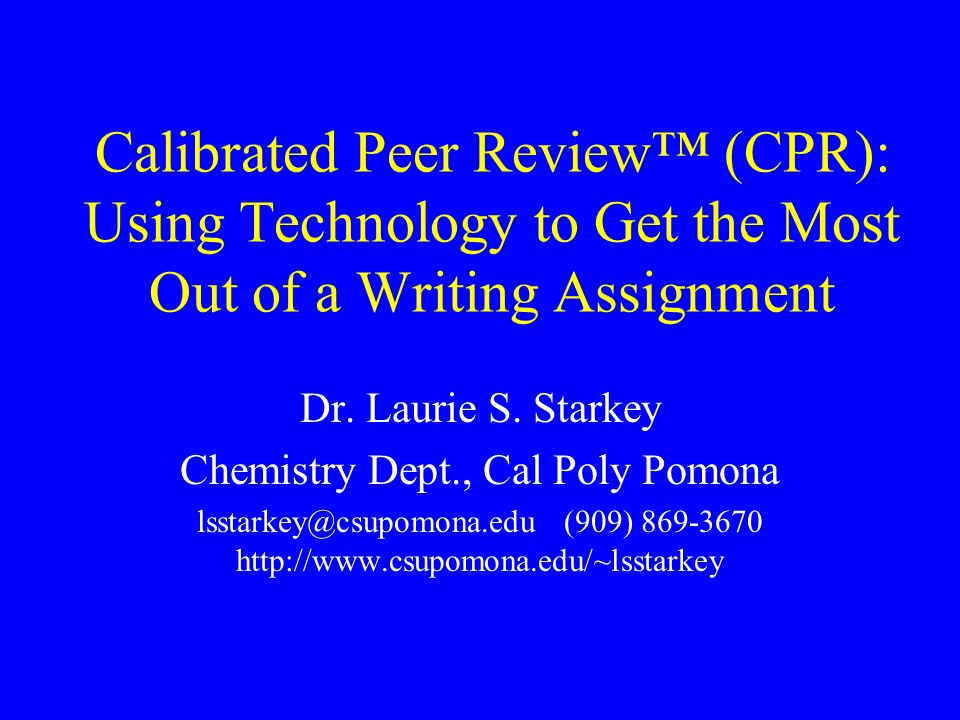 Calibrated Peer Review (CPR): Using Technology to Get the Most Out of a Writing Assignment Dr.