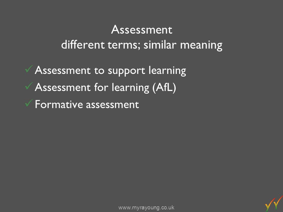 www.myrayoung.co.uk Assessment different terms; similar meaning Assessment to support learning Assessment for learning (AfL) Formative assessment
