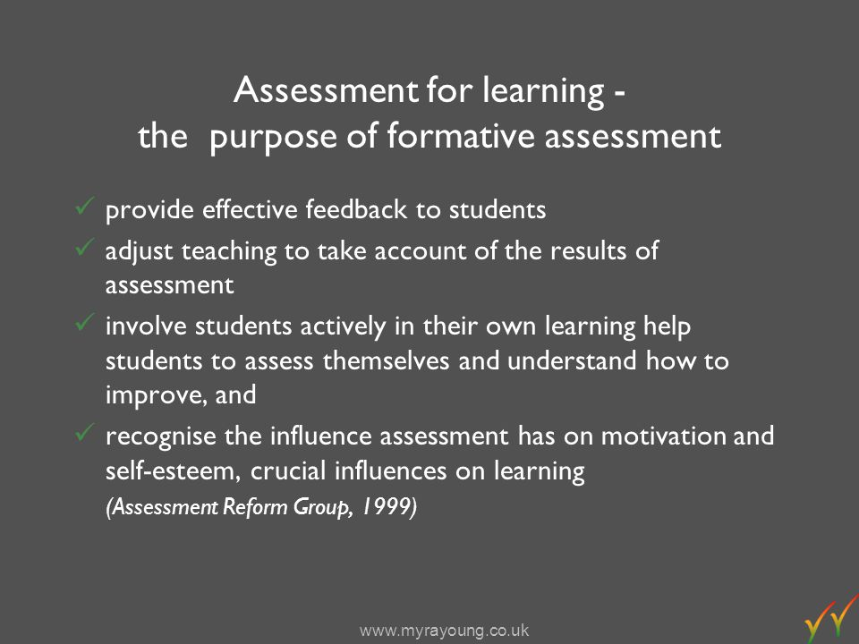 www.myrayoung.co.uk Assessment for learning - the purpose of formative assessment provide effective feedback to students adjust teaching to take account of the results of assessment involve students actively in their own learning help students to assess themselves and understand how to improve, and recognise the influence assessment has on motivation and self-esteem, crucial influences on learning (Assessment Reform Group, 1999)