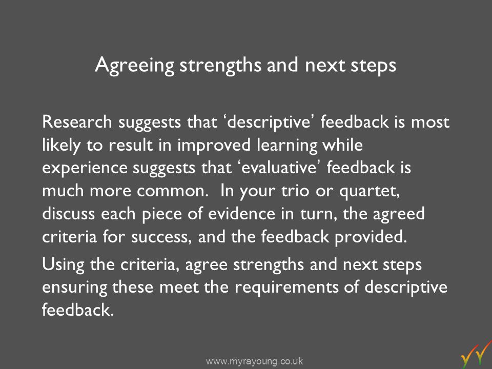 www.myrayoung.co.uk Agreeing strengths and next steps Research suggests that descriptive feedback is most likely to result in improved learning while experience suggests that evaluative feedback is much more common.