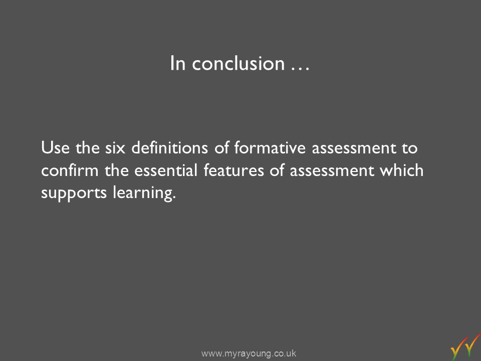 www.myrayoung.co.uk In conclusion … Use the six definitions of formative assessment to confirm the essential features of assessment which supports learning.