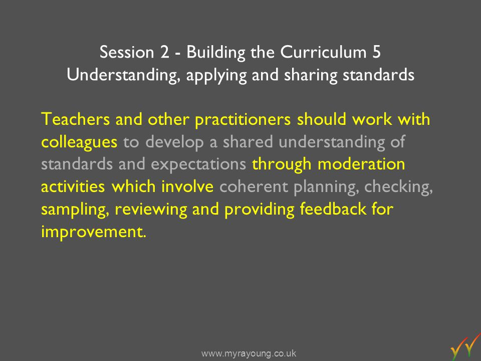 www.myrayoung.co.uk Session 2 - Building the Curriculum 5 Understanding, applying and sharing standards Teachers and other practitioners should work with colleagues to develop a shared understanding of standards and expectations through moderation activities which involve coherent planning, checking, sampling, reviewing and providing feedback for improvement.