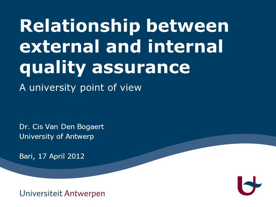 Relationship between external and internal quality assurance A university point of view Dr. Cis Van Den Bogaert University of Antwerp Bari, 17 April 2