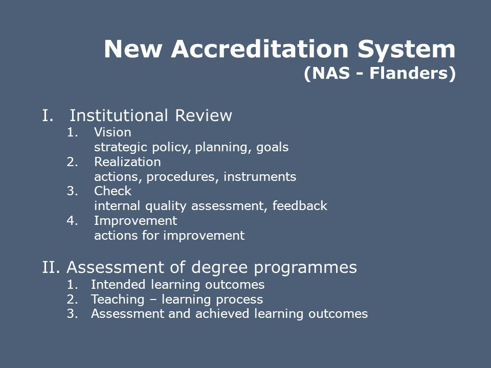 New Accreditation System (NAS - Flanders) I.Institutional Review 1.Vision strategic policy, planning, goals 2.Realization actions, procedures, instrum