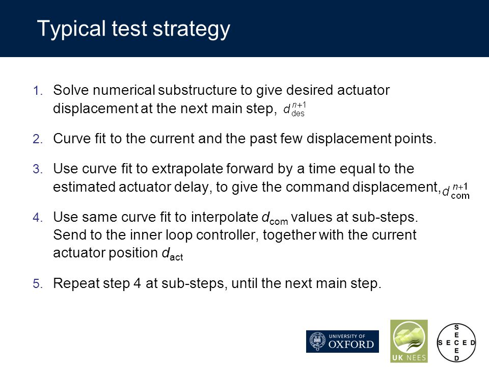 Typical test strategy 1. Solve numerical substructure to give desired actuator displacement at the next main step, 2. Curve fit to the current and the