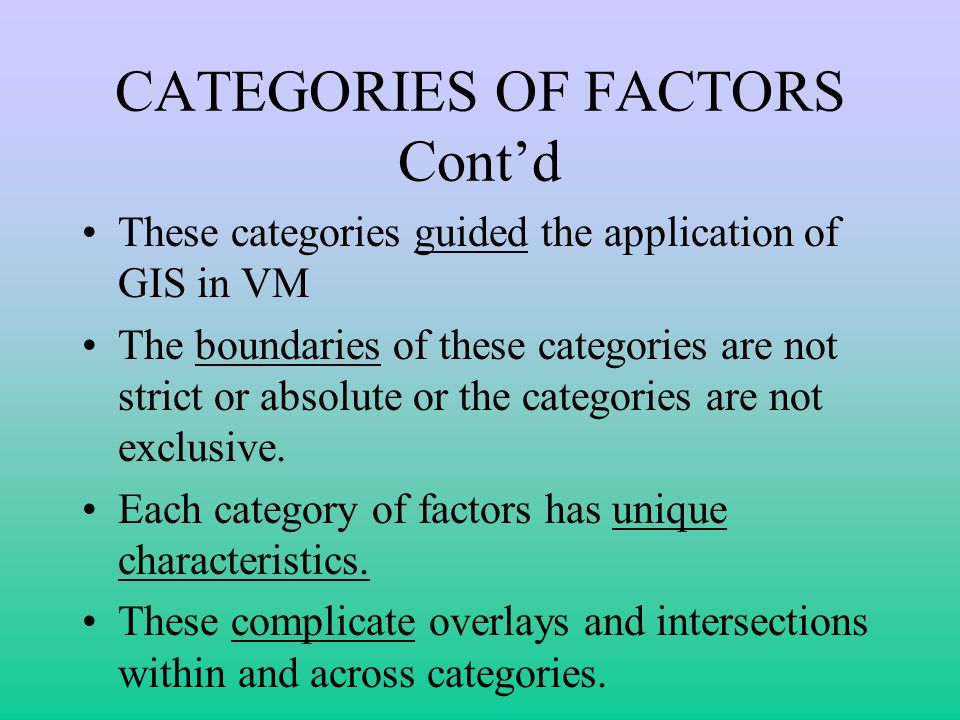 CATEGORIES OF FACTORS Contd These categories guided the application of GIS in VM The boundaries of these categories are not strict or absolute or the