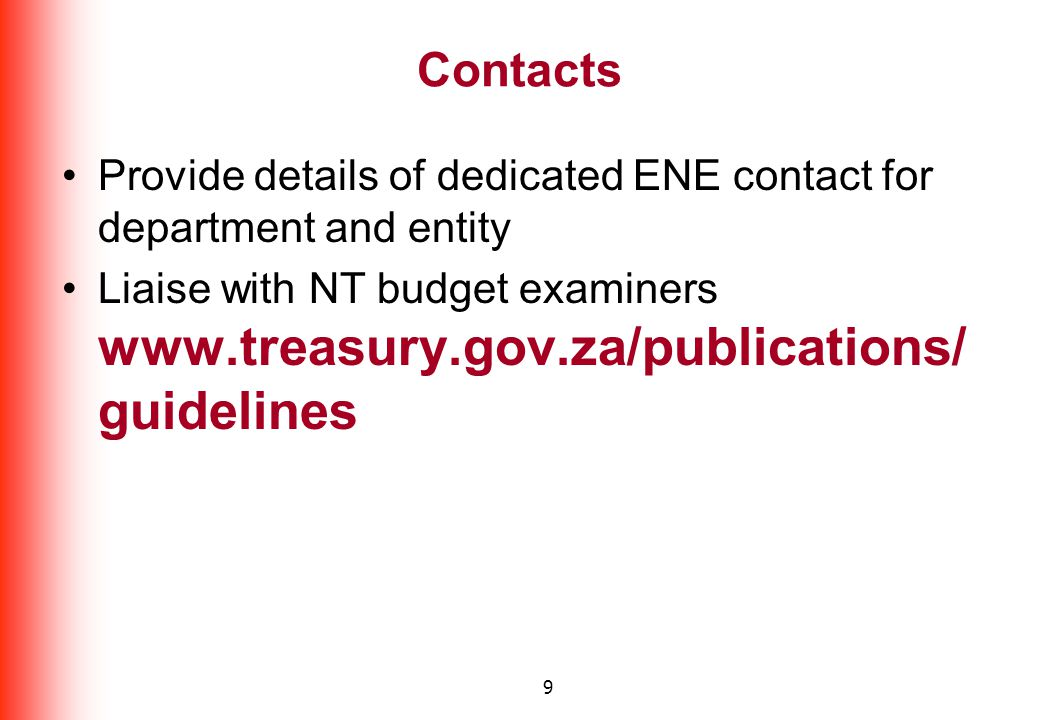 9 Contacts Provide details of dedicated ENE contact for department and entity Liaise with NT budget examiners www.treasury.gov.za/publications/ guidelines