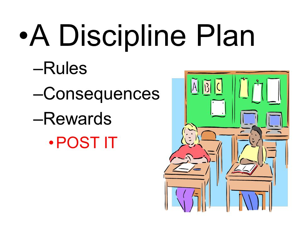 A Discipline Plan –Rules –Consequences –Rewards POST IT