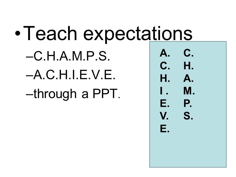 Teach expectations –C.H.A.M.P.S. –A.C.H.I.E.V.E. –through a PPT. A.C. C.H. H.A. I. M. E.P. V.S. E.