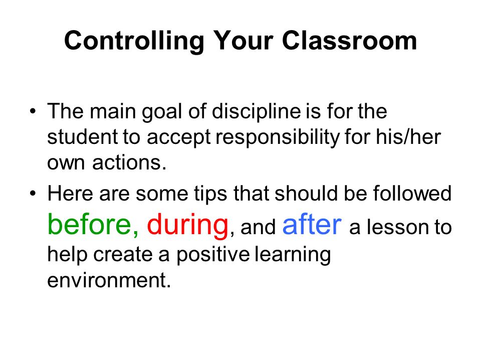 Controlling Your Classroom The main goal of discipline is for the student to accept responsibility for his/her own actions. Here are some tips that sh