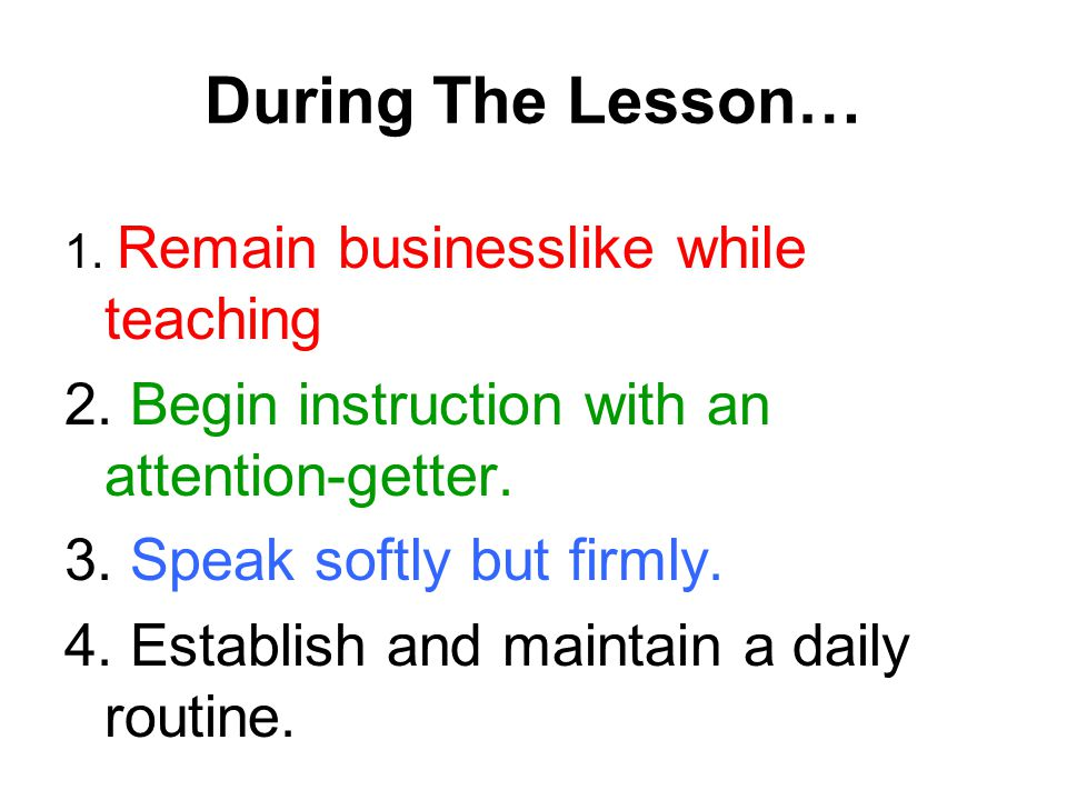 During The Lesson… 1. Remain businesslike while teaching 2. Begin instruction with an attention-getter. 3. Speak softly but firmly. 4. Establish and m