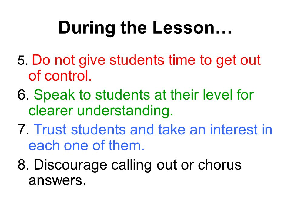 During the Lesson… 5. Do not give students time to get out of control. 6. Speak to students at their level for clearer understanding. 7. Trust student