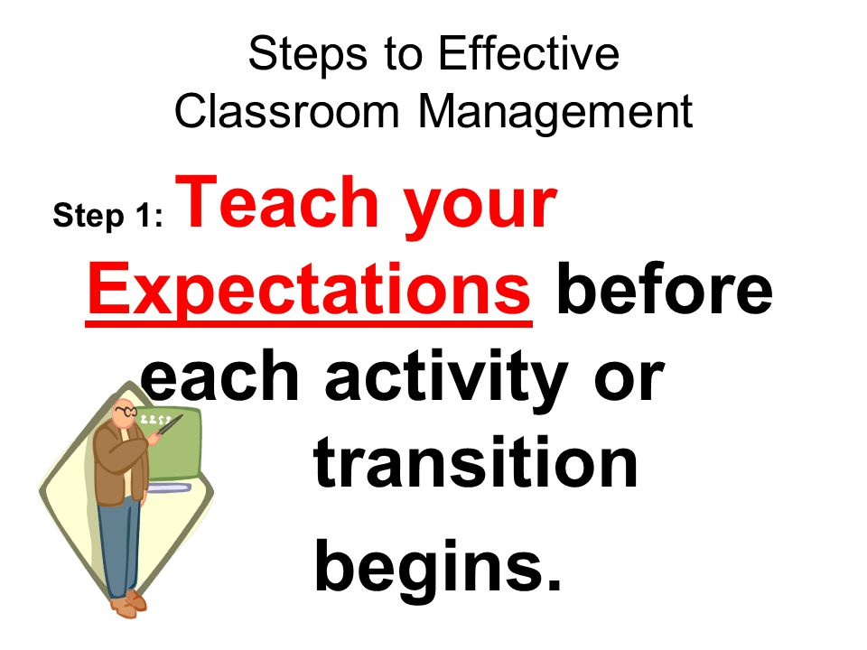 Steps to Effective Classroom Management Step 1: Teach your Expectations before each activity or transition begins.
