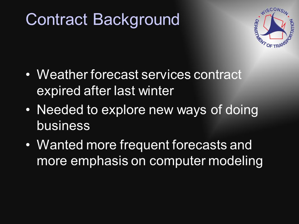 WisDOTs Weather Forecast Services RFP Used NCAR MDSS template as a guide Required 3-hourly updates vs hourly in guide Required vendor to run all forecast and decision support software Text and graphical outputs Eliminated items deemed not necessary or too difficult to implement –Weather parameters like drifting snow –Decision support was optional item