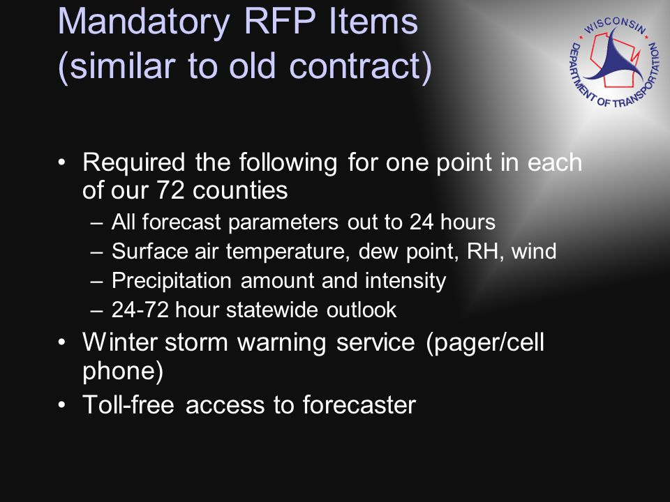 Mandatory RFP Items (similar to old contract) Required the following for one point in each of our 72 counties –All forecast parameters out to 24 hours –Surface air temperature, dew point, RH, wind –Precipitation amount and intensity –24-72 hour statewide outlook Winter storm warning service (pager/cell phone) Toll-free access to forecaster