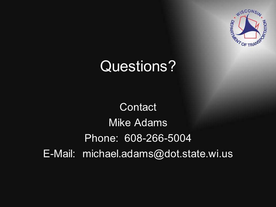 Questions Contact Mike Adams Phone: 608-266-5004 E-Mail: michael.adams@dot.state.wi.us