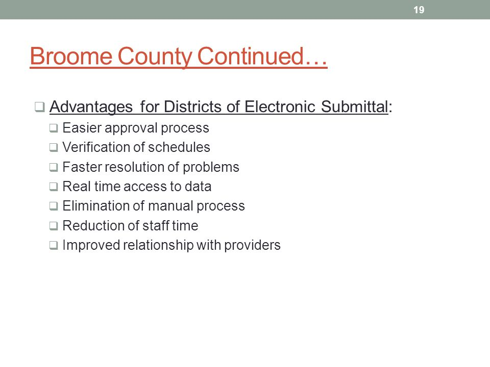 Broome County Continued… Advantages for Districts of Electronic Submittal: Easier approval process Verification of schedules Faster resolution of prob