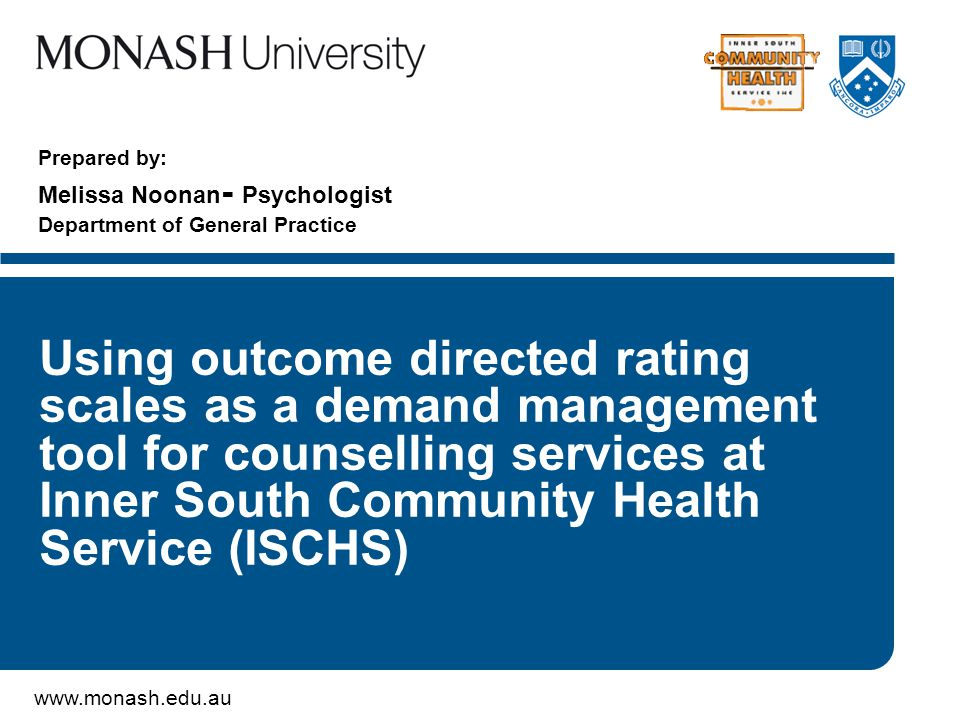 www.monash.edu.au Prepared by: Melissa Noonan - Psychologist Department of General Practice Using outcome directed rating scales as a demand management tool for counselling services at Inner South Community Health Service (ISCHS)