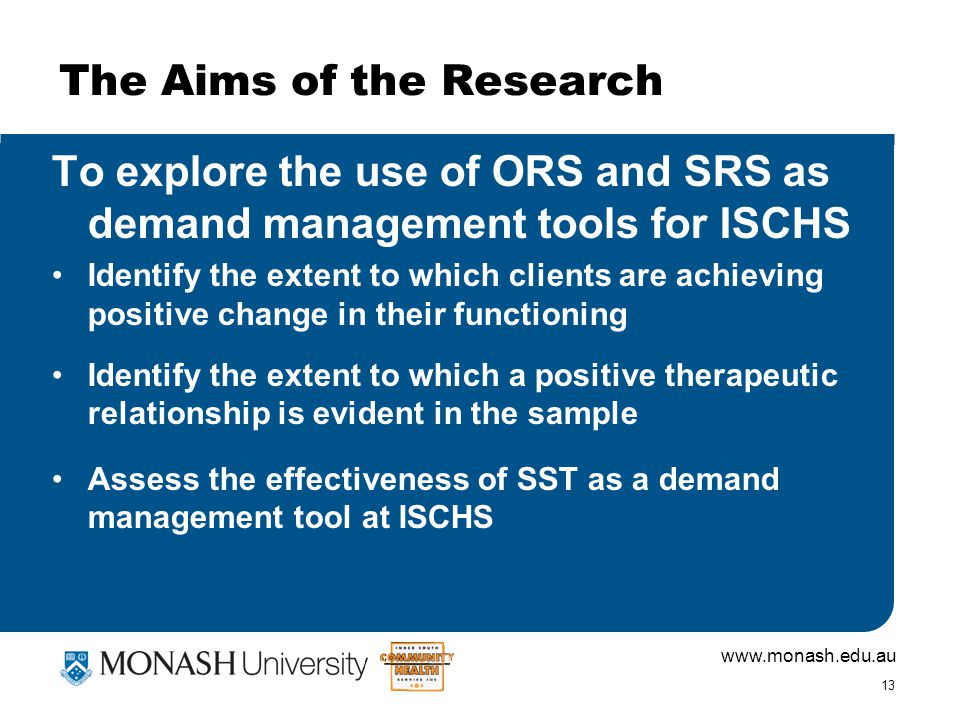 www.monash.edu.au 13 The Aims of the Research To explore the use of ORS and SRS as demand management tools for ISCHS Identify the extent to which clients are achieving positive change in their functioning Identify the extent to which a positive therapeutic relationship is evident in the sample Assess the effectiveness of SST as a demand management tool at ISCHS