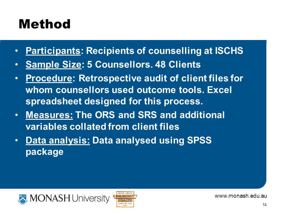 www.monash.edu.au 14 Method Participants: Recipients of counselling at ISCHS Sample Size: 5 Counsellors. 48 Clients Procedure: Retrospective audit of