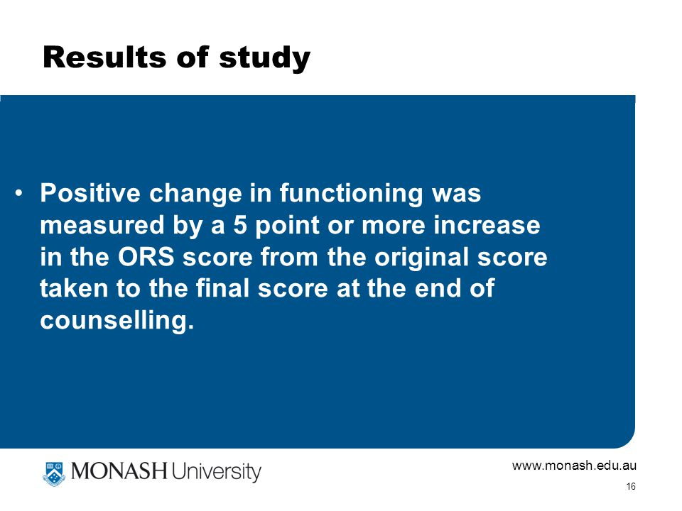 www.monash.edu.au 16 Results of study Positive change in functioning was measured by a 5 point or more increase in the ORS score from the original sco