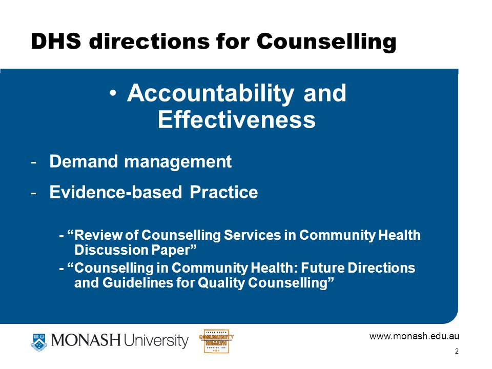 www.monash.edu.au 2 DHS directions for Counselling Accountability and Effectiveness -Demand management -Evidence-based Practice - Review of Counselling Services in Community Health Discussion Paper - Counselling in Community Health: Future Directions and Guidelines for Quality Counselling