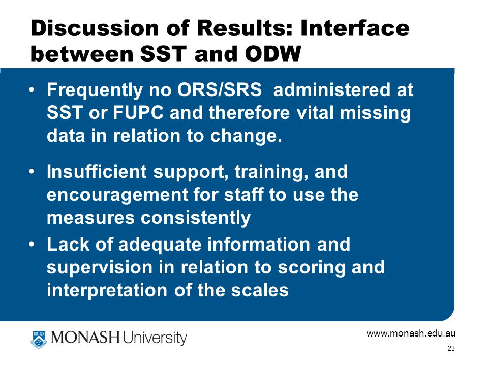 www.monash.edu.au 23 Discussion of Results: Interface between SST and ODW Frequently no ORS/SRS administered at SST or FUPC and therefore vital missin