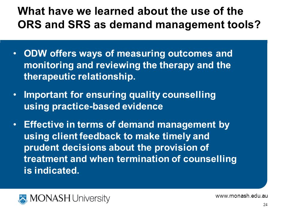 www.monash.edu.au 24 What have we learned about the use of the ORS and SRS as demand management tools? ODW offers ways of measuring outcomes and monit