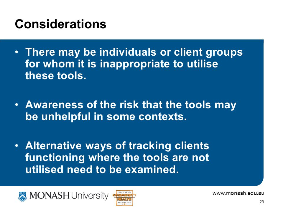 www.monash.edu.au 25 Considerations There may be individuals or client groups for whom it is inappropriate to utilise these tools.