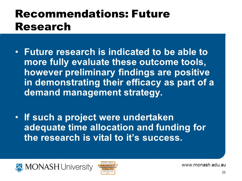 www.monash.edu.au 26 Recommendations: Future Research Future research is indicated to be able to more fully evaluate these outcome tools, however preliminary findings are positive in demonstrating their efficacy as part of a demand management strategy.
