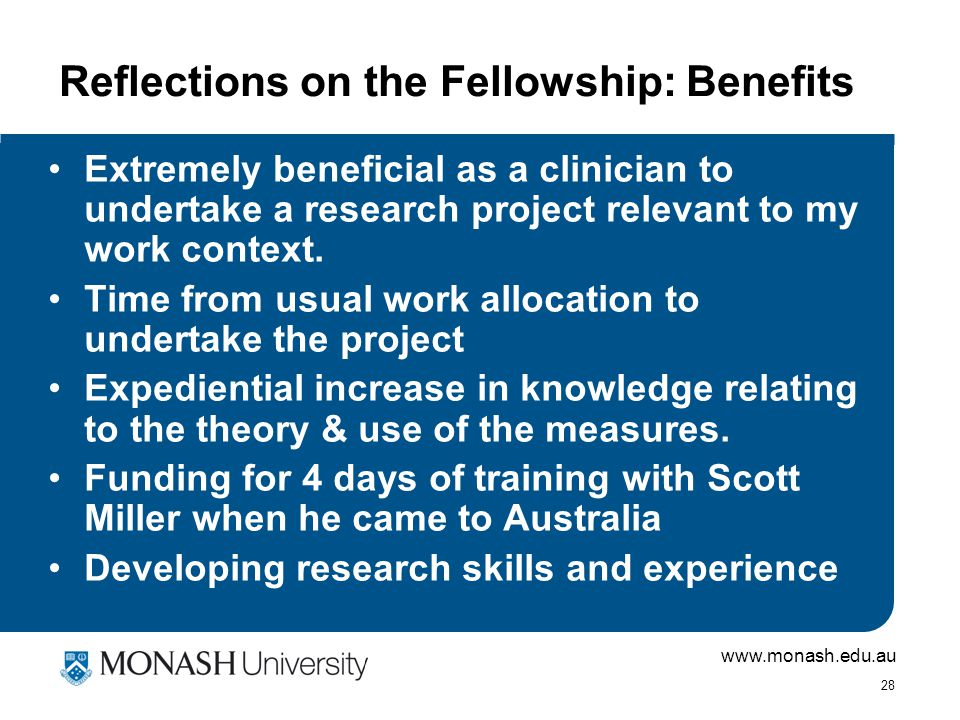 www.monash.edu.au 28 Reflections on the Fellowship: Benefits Extremely beneficial as a clinician to undertake a research project relevant to my work context.