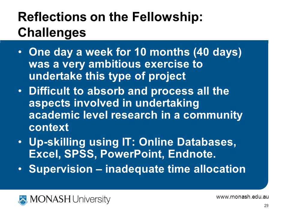 www.monash.edu.au 29 Reflections on the Fellowship: Challenges One day a week for 10 months (40 days) was a very ambitious exercise to undertake this