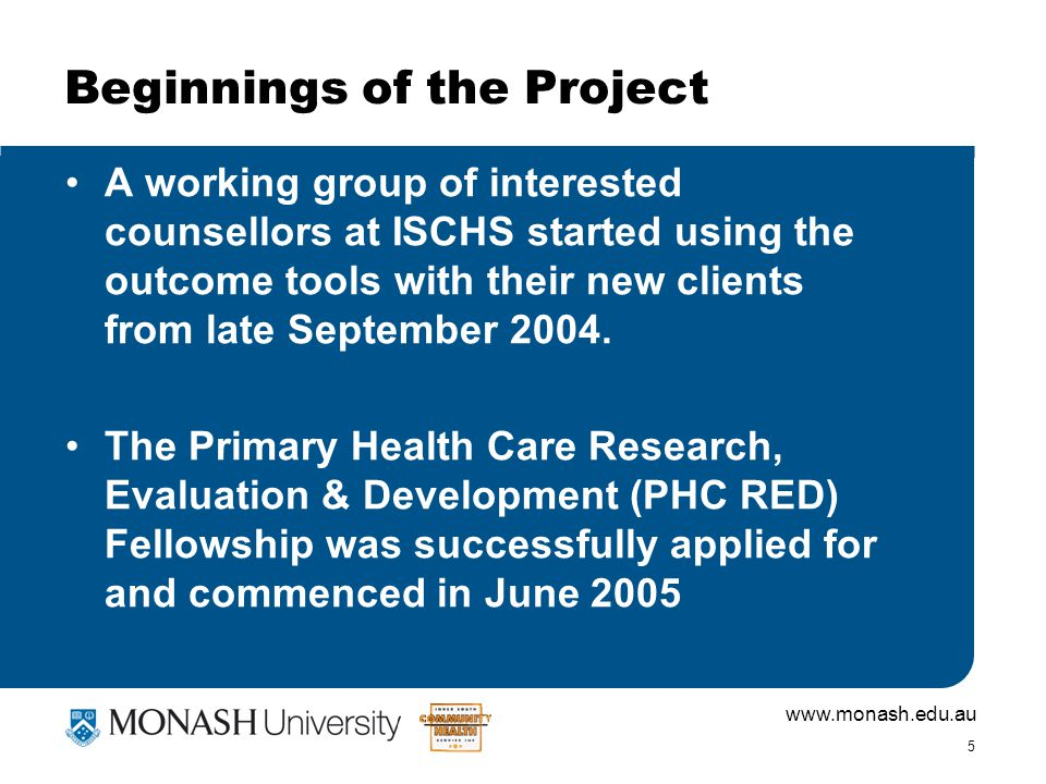 www.monash.edu.au 5 Beginnings of the Project A working group of interested counsellors at ISCHS started using the outcome tools with their new clients from late September 2004.