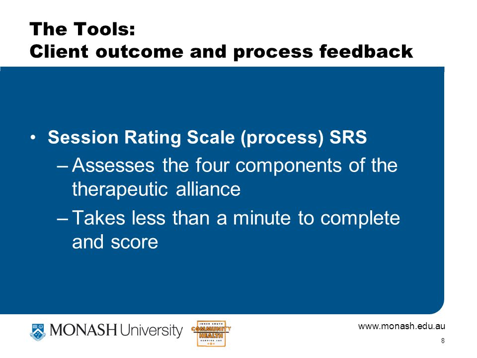 8 The Tools: Client outcome and process feedback Session Rating Scale (process) SRS –Assesses the four components of the therapeutic alliance –Takes less than a minute to complete and score