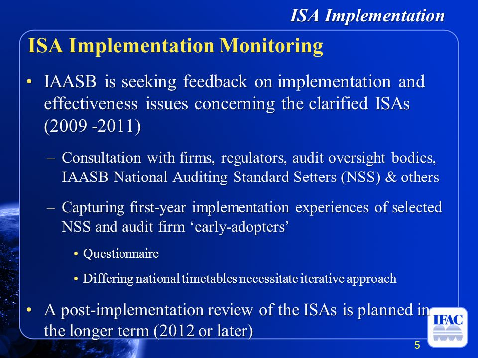 ISA Implementation IAASB is seeking feedback on implementation and effectiveness issues concerning the clarified ISAs (2009 -2011)IAASB is seeking feedback on implementation and effectiveness issues concerning the clarified ISAs (2009 -2011) –Consultation with firms, regulators, audit oversight bodies, IAASB National Auditing Standard Setters (NSS) & others –Capturing first-year implementation experiences of selected NSS and audit firm early-adopters Questionnaire Questionnaire Differing national timetables necessitate iterative approach Differing national timetables necessitate iterative approach A post-implementation review of the ISAs is planned in the longer term (2012 or later)A post-implementation review of the ISAs is planned in the longer term (2012 or later) ISA Implementation Monitoring 5