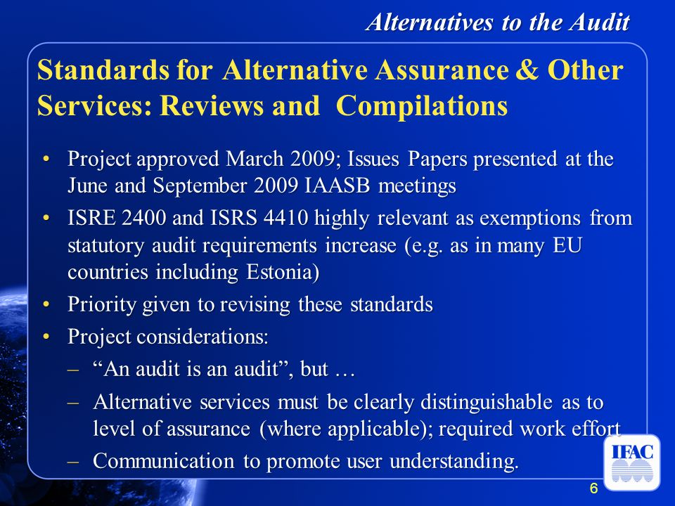Alternatives to the Audit Project approved March 2009; Issues Papers presented at the June and September 2009 IAASB meetingsProject approved March 2009; Issues Papers presented at the June and September 2009 IAASB meetings ISRE 2400 and ISRS 4410 highly relevant as exemptions from statutory audit requirements increase (e.g.