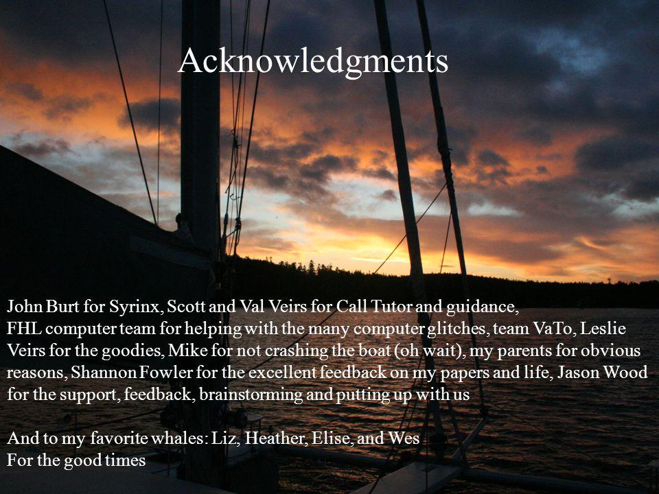 Acknowledgments John Burt for Syrinx, Scott and Val Veirs for Call Tutor and guidance, FHL computer team for helping with the many computer glitches, team VaTo, Leslie Veirs for the goodies, Mike for not crashing the boat (oh wait), my parents for obvious reasons, Shannon Fowler for the excellent feedback on my papers and life, Jason Wood for the support, feedback, brainstorming and putting up with us And to my favorite whales: Liz, Heather, Elise, and Wes For the good times