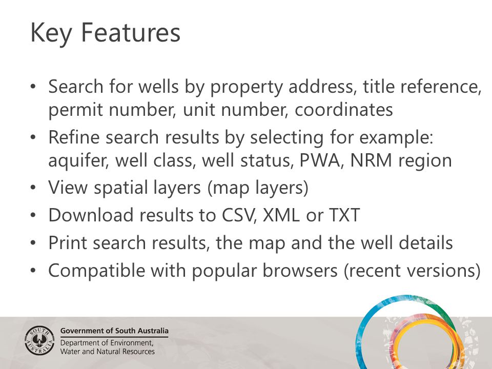 Key Features Search for wells by property address, title reference, permit number, unit number, coordinates Refine search results by selecting for example: aquifer, well class, well status, PWA, NRM region View spatial layers (map layers) Download results to CSV, XML or TXT Print search results, the map and the well details Compatible with popular browsers (recent versions)