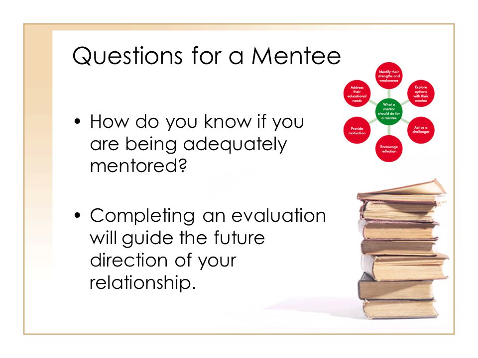 Questions for a Mentee How do you know if you are being adequately mentored.
