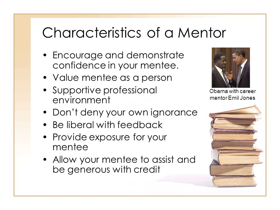 Characteristics of a Mentor Encourage and demonstrate confidence in your mentee.