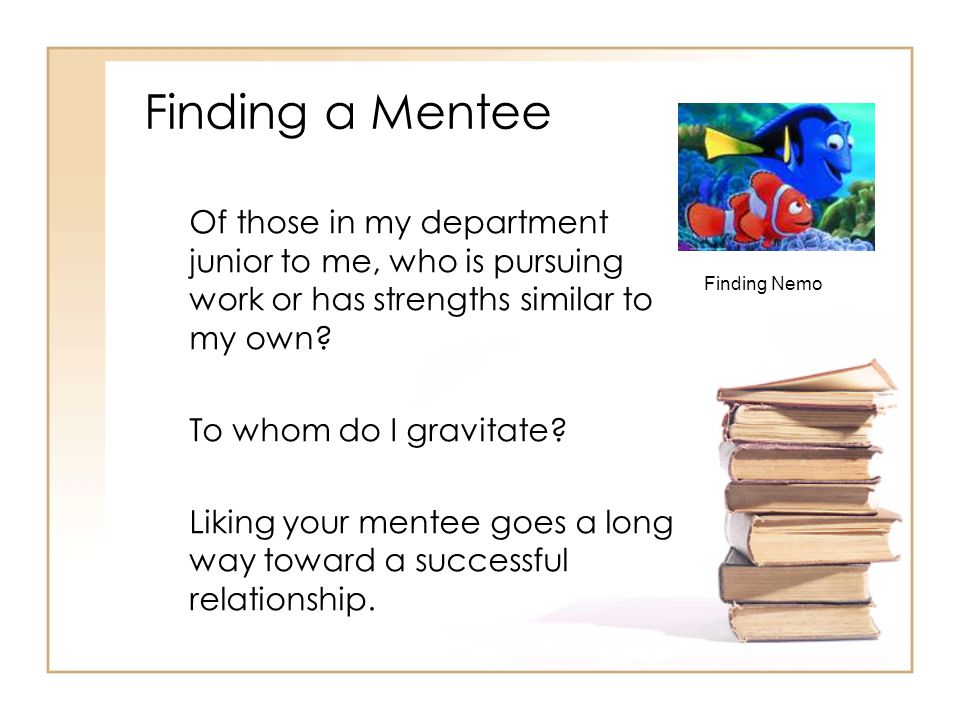 Finding a Mentee Of those in my department junior to me, who is pursuing work or has strengths similar to my own.