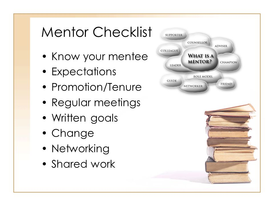 Mentor Checklist Know your mentee Expectations Promotion/Tenure Regular meetings Written goals Change Networking Shared work