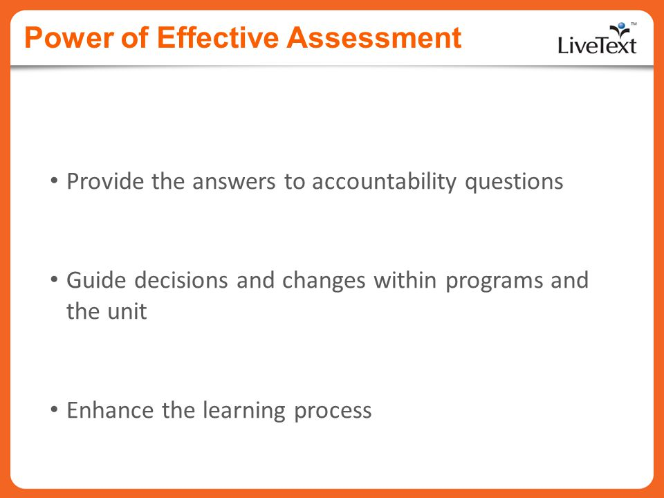 Power of Effective Assessment Provide the answers to accountability questions Guide decisions and changes within programs and the unit Enhance the lea