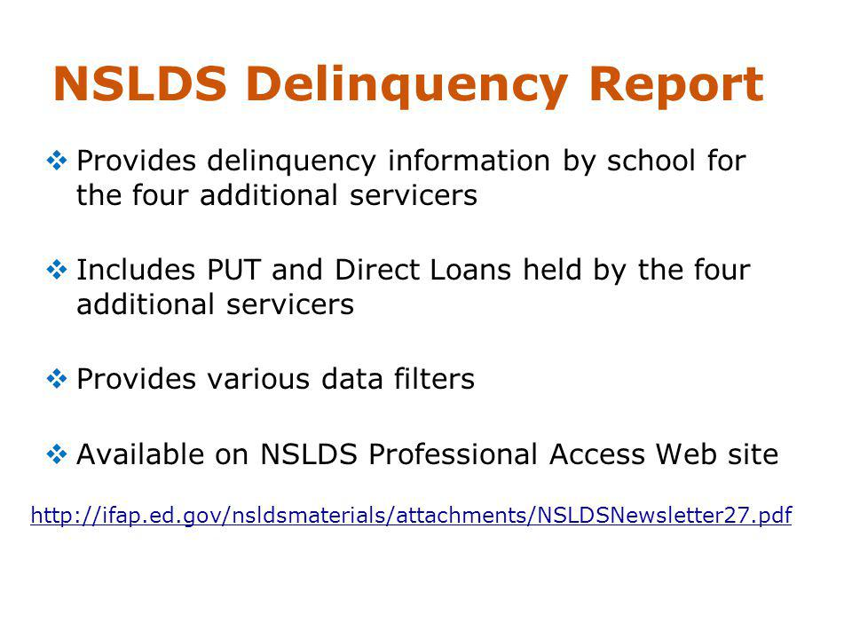 NSLDS Delinquency Report Provides delinquency information by school for the four additional servicers Includes PUT and Direct Loans held by the four additional servicers Provides various data filters Available on NSLDS Professional Access Web site http://ifap.ed.gov/nsldsmaterials/attachments/NSLDSNewsletter27.pdf
