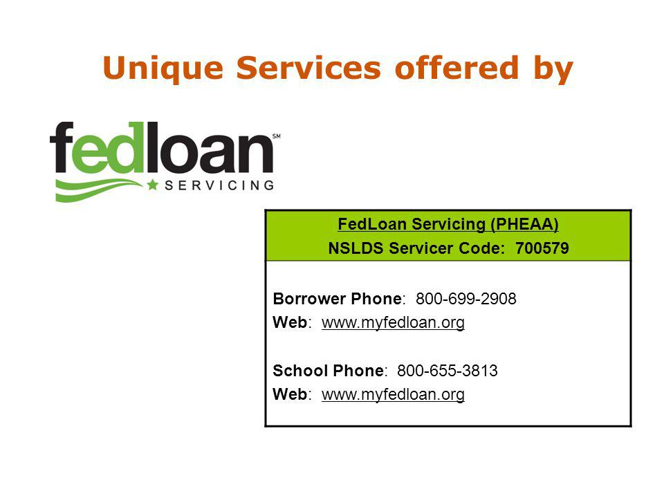 FedLoan Servicing (PHEAA) NSLDS Servicer Code: 700579 Borrower Phone: 800-699-2908 Web: www.myfedloan.org School Phone: 800-655-3813 Web: www.myfedloan.org Unique Services offered by