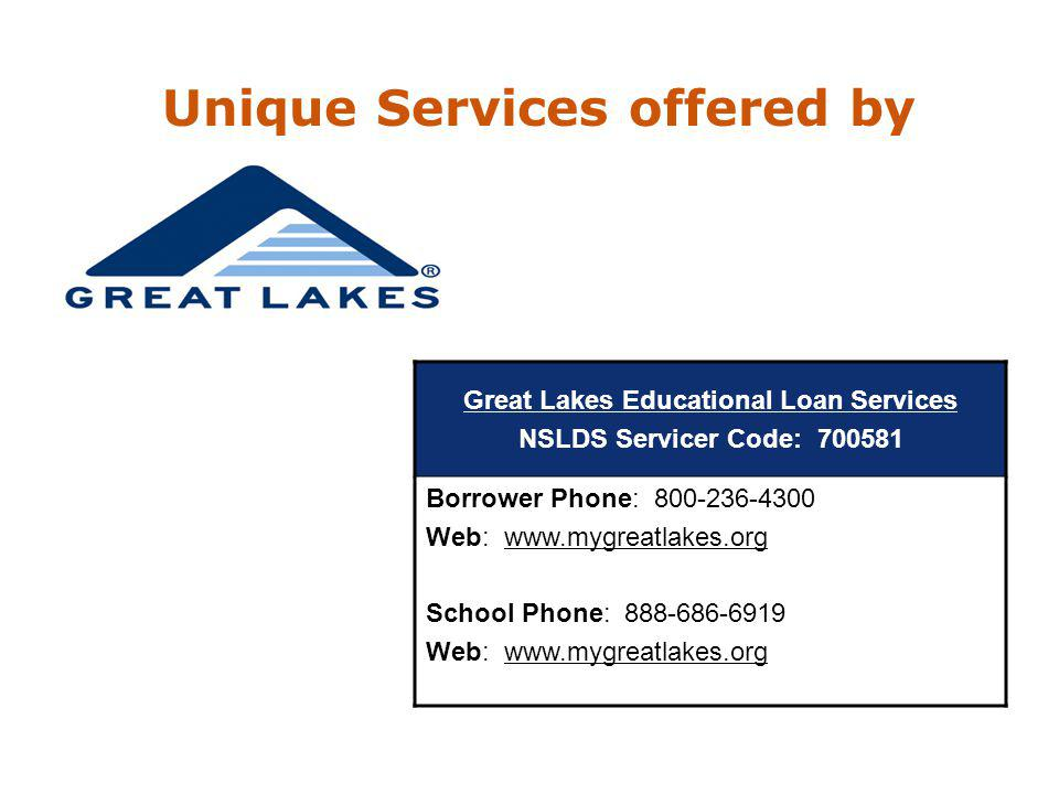 Great Lakes Educational Loan Services NSLDS Servicer Code: 700581 Borrower Phone: 800-236-4300 Web: www.mygreatlakes.org School Phone: 888-686-6919 Web: www.mygreatlakes.org Unique Services offered by
