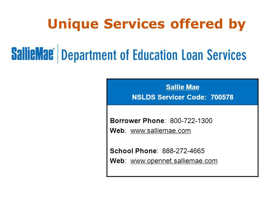 Sallie Mae NSLDS Servicer Code: 700578 Borrower Phone: 800-722-1300 Web: www.salliemae.com School Phone: 888-272-4665 Web: www.opennet.salliemae.com Unique Services offered by
