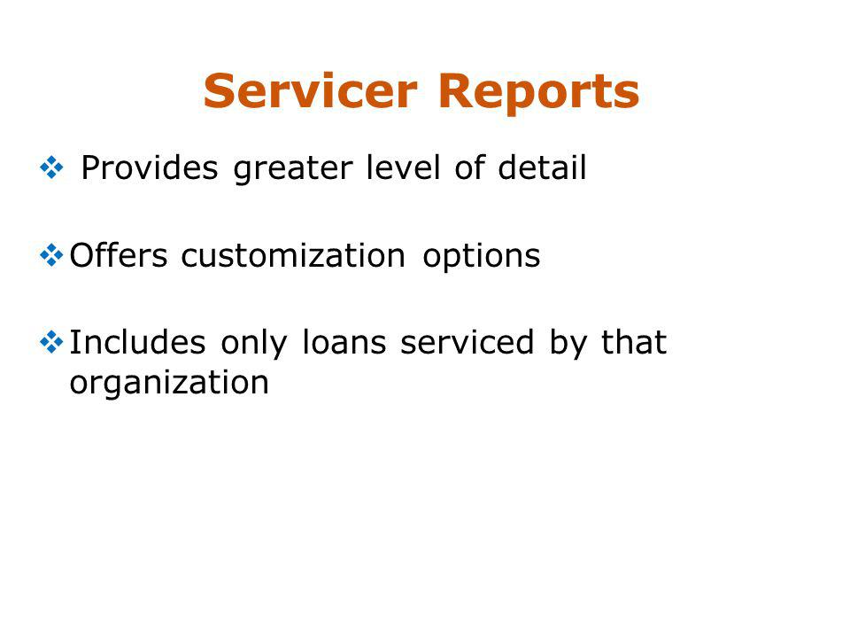 Servicer Reports Provides greater level of detail Offers customization options Includes only loans serviced by that organization