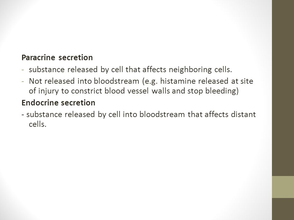 Paracrine secretion -substance released by cell that affects neighboring cells. -Not released into bloodstream (e.g. histamine released at site of inj